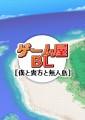 【創作BL】ゲーム屋BL『僕と貴方と無人島』